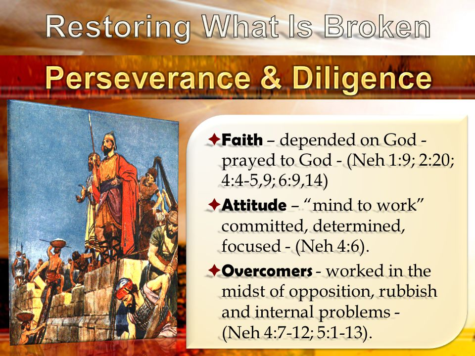  Faith – depended on God - prayed to God - (Neh 1:9; 2:20; 4:4-5,9; 6:9,14)  Attitude – mind to work committed, determined, focused - (Neh 4:6).