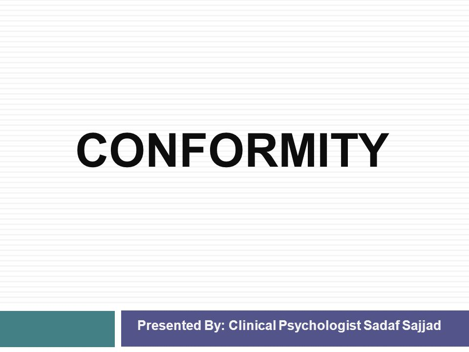 CONFORMITY Presented By: Clinical Psychologist Sadaf Sajjad
