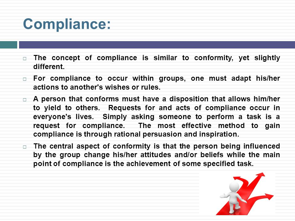 Compliance:  The concept of compliance is similar to conformity, yet slightly different.
