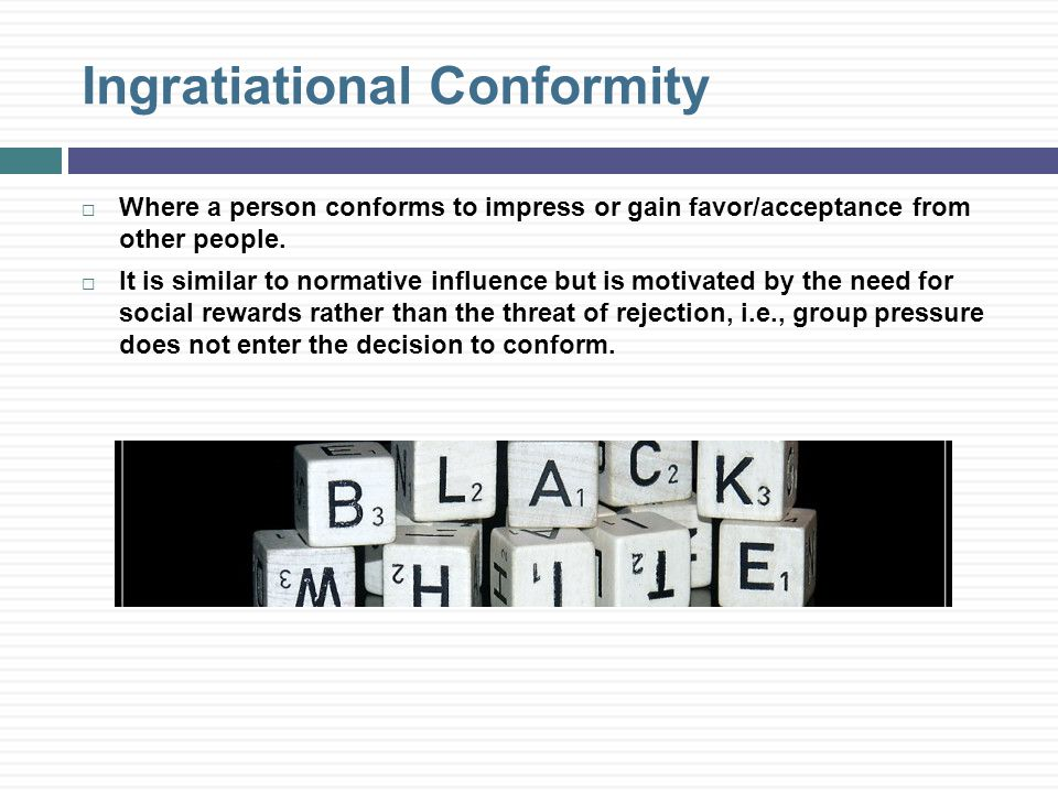 Ingratiational Conformity  Where a person conforms to impress or gain favor/acceptance from other people.