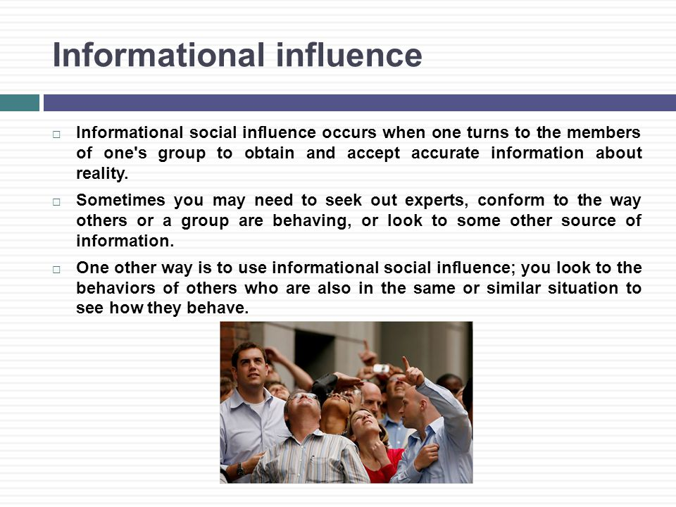 Informational influence  Informational social influence occurs when one turns to the members of one s group to obtain and accept accurate information about reality.