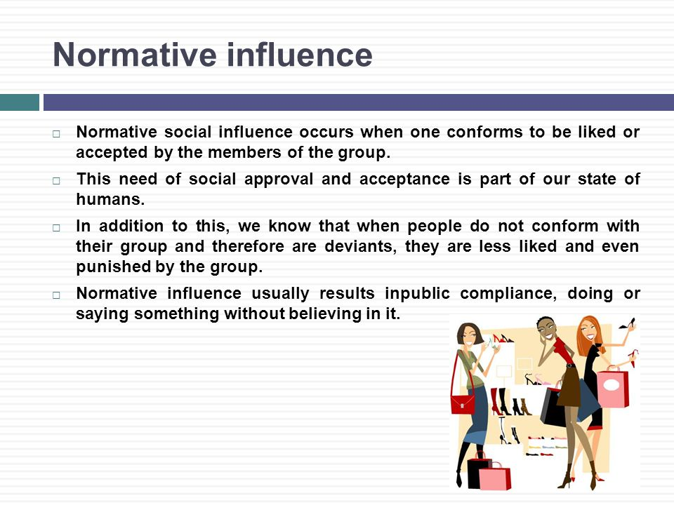 Normative influence  Normative social influence occurs when one conforms to be liked or accepted by the members of the group.