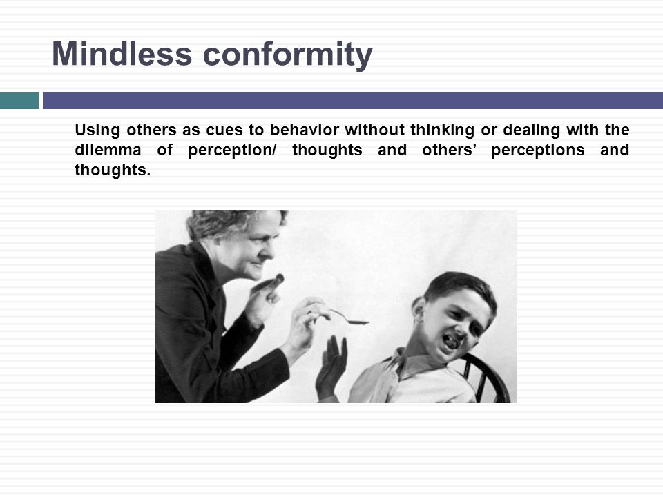 Mindless conformity Using others as cues to behavior without thinking or dealing with the dilemma of perception/ thoughts and others' perceptions and thoughts.
