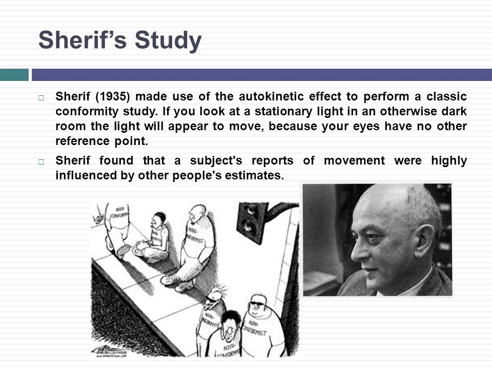 Sherif's Study  Sherif (1935) made use of the autokinetic effect to perform a classic conformity study.