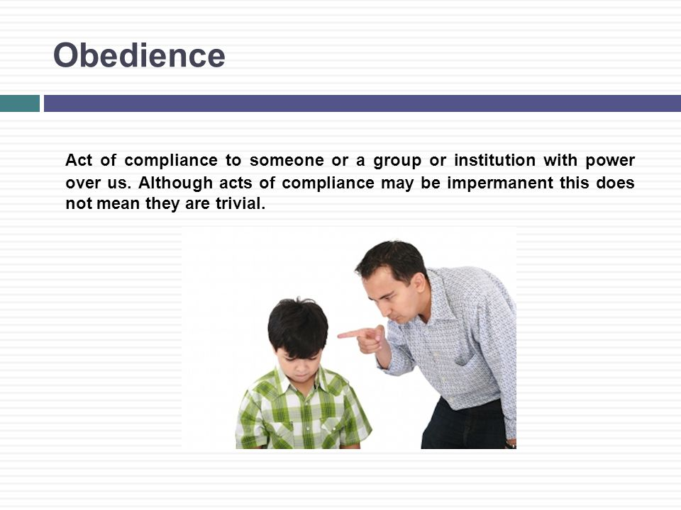 Obedience Act of compliance to someone or a group or institution with power over us.