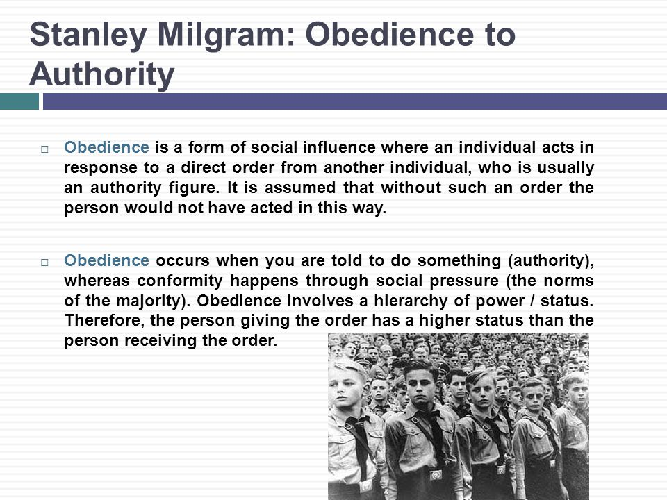 Stanley Milgram: Obedience to Authority  Obedience is a form of social influence where an individual acts in response to a direct order from another individual, who is usually an authority figure.