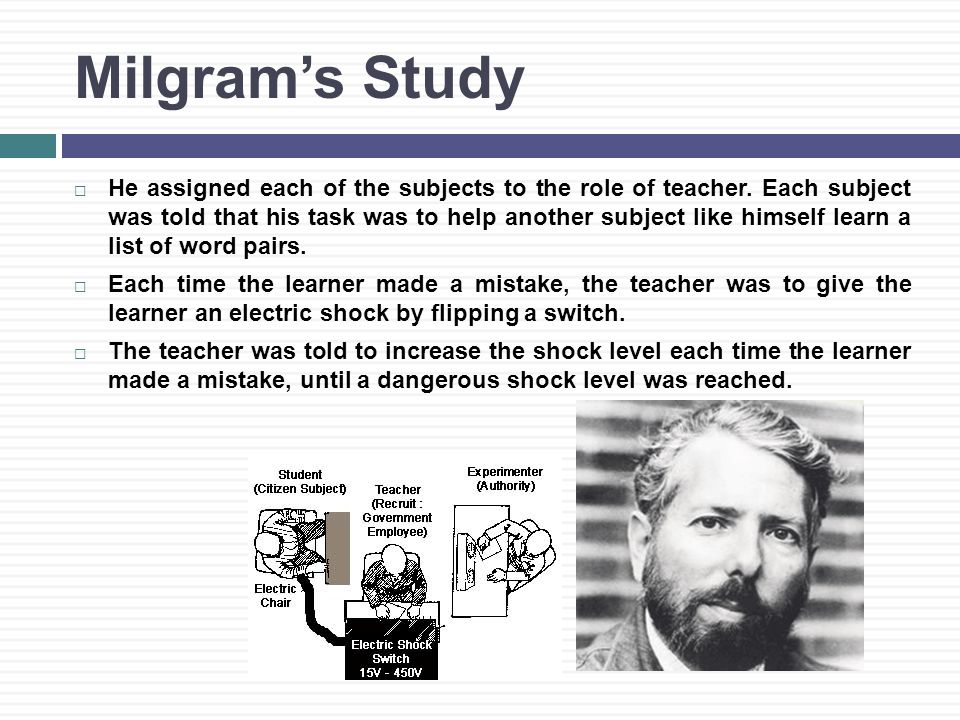Milgram's Study  He assigned each of the subjects to the role of teacher.