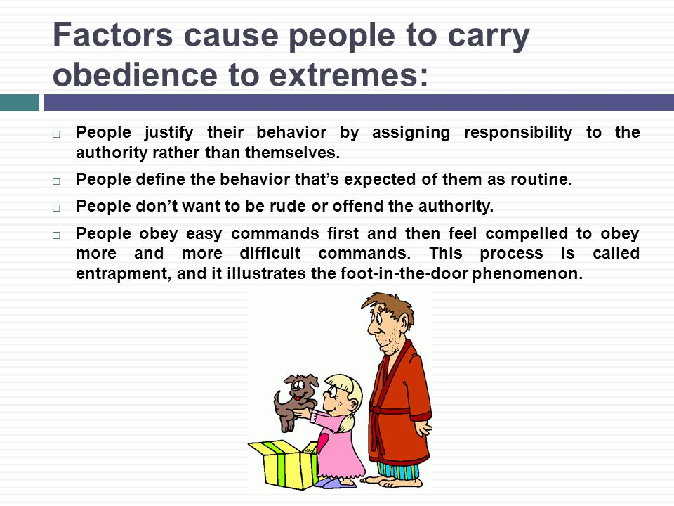 Factors cause people to carry obedience to extremes:  People justify their behavior by assigning responsibility to the authority rather than themselves.