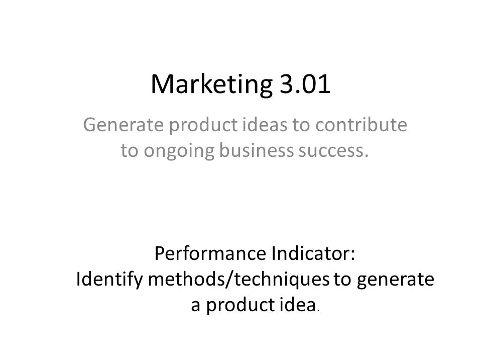 Marketing 3.01 Generate product ideas to contribute to ongoing business success. Performance Indicator: Identify methods/techniques to generate a prod