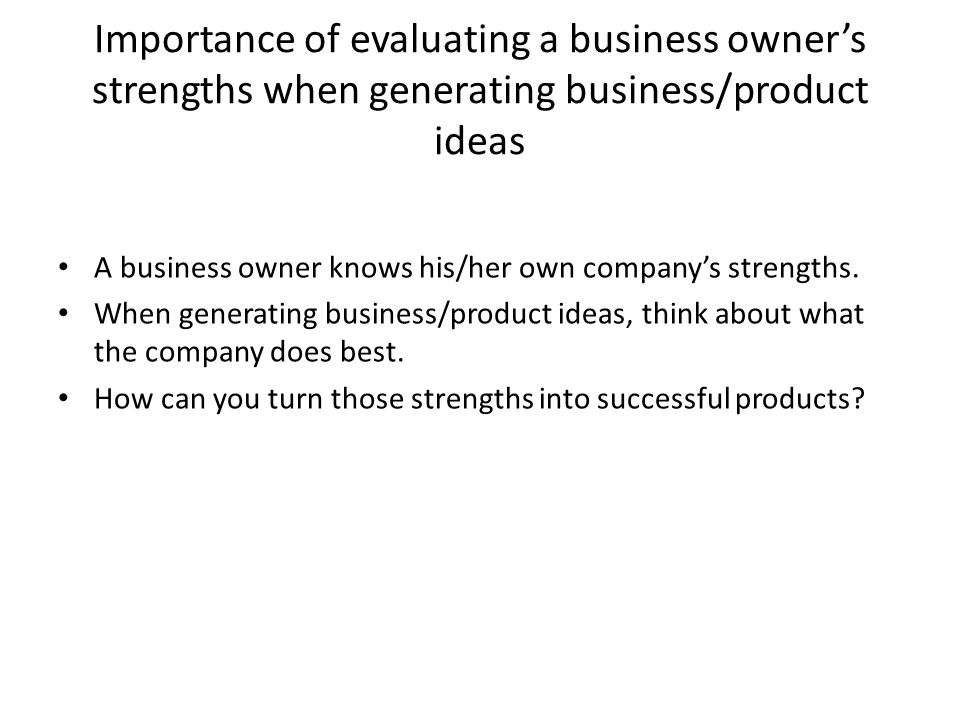 Importance of evaluating a business owner's strengths when generating business/product ideas A business owner knows his/her own company's strengths. W