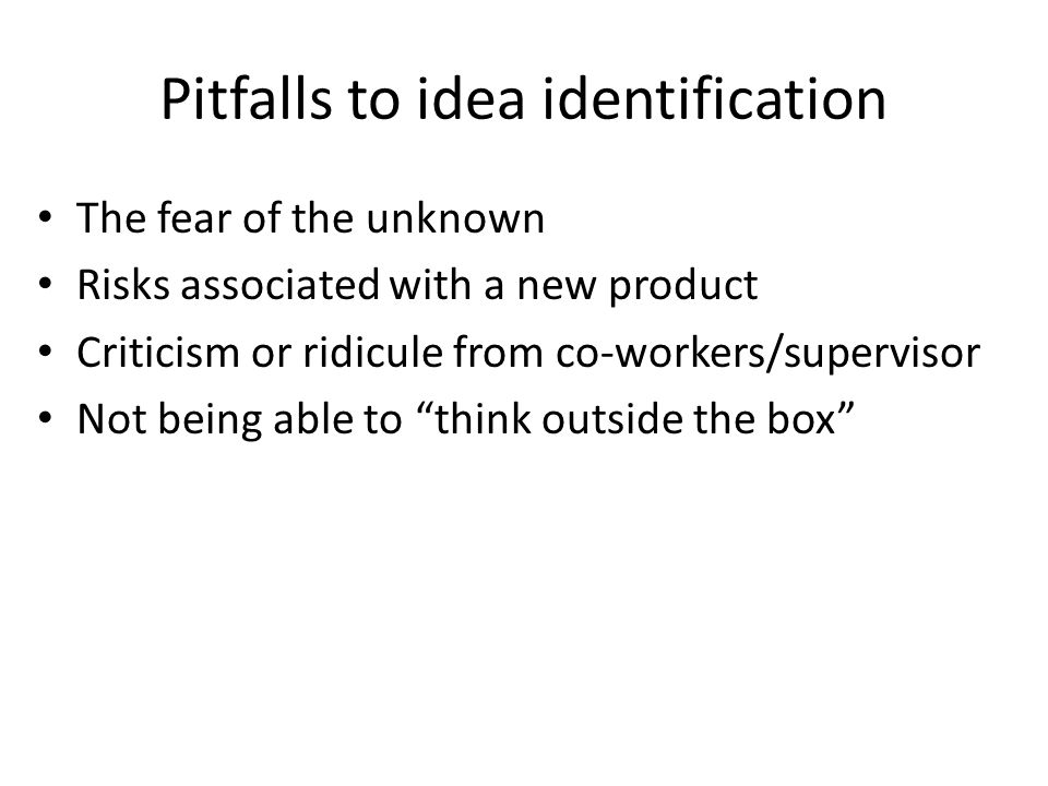 Pitfalls to idea identification The fear of the unknown Risks associated with a new product Criticism or ridicule from co-workers/supervisor Not being