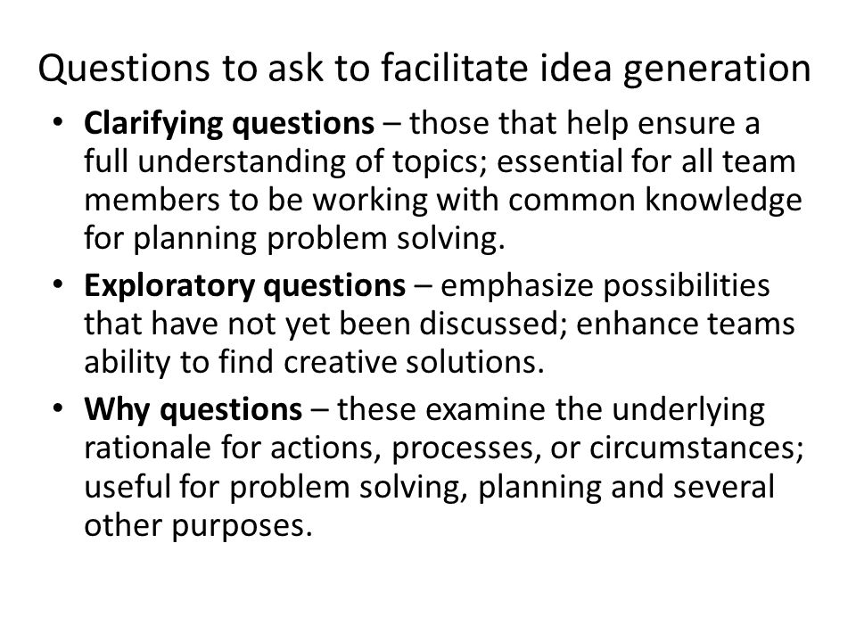 Questions to ask to facilitate idea generation Clarifying questions – those that help ensure a full understanding of topics; essential for all team me