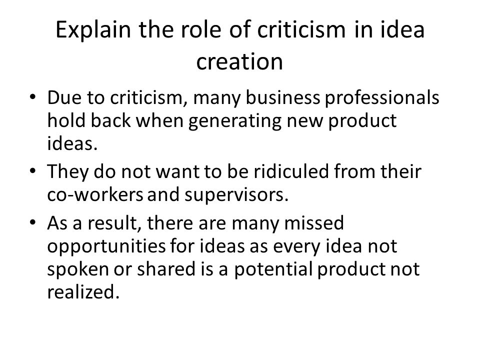 Explain the role of criticism in idea creation Due to criticism, many business professionals hold back when generating new product ideas. They do not