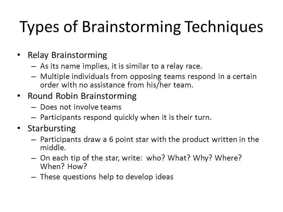 Types of Brainstorming Techniques Relay Brainstorming – As its name implies, it is similar to a relay race. – Multiple individuals from opposing teams