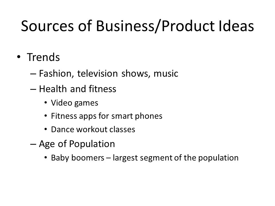 Sources of Business/Product Ideas Trends – Fashion, television shows, music – Health and fitness Video games Fitness apps for smart phones Dance worko