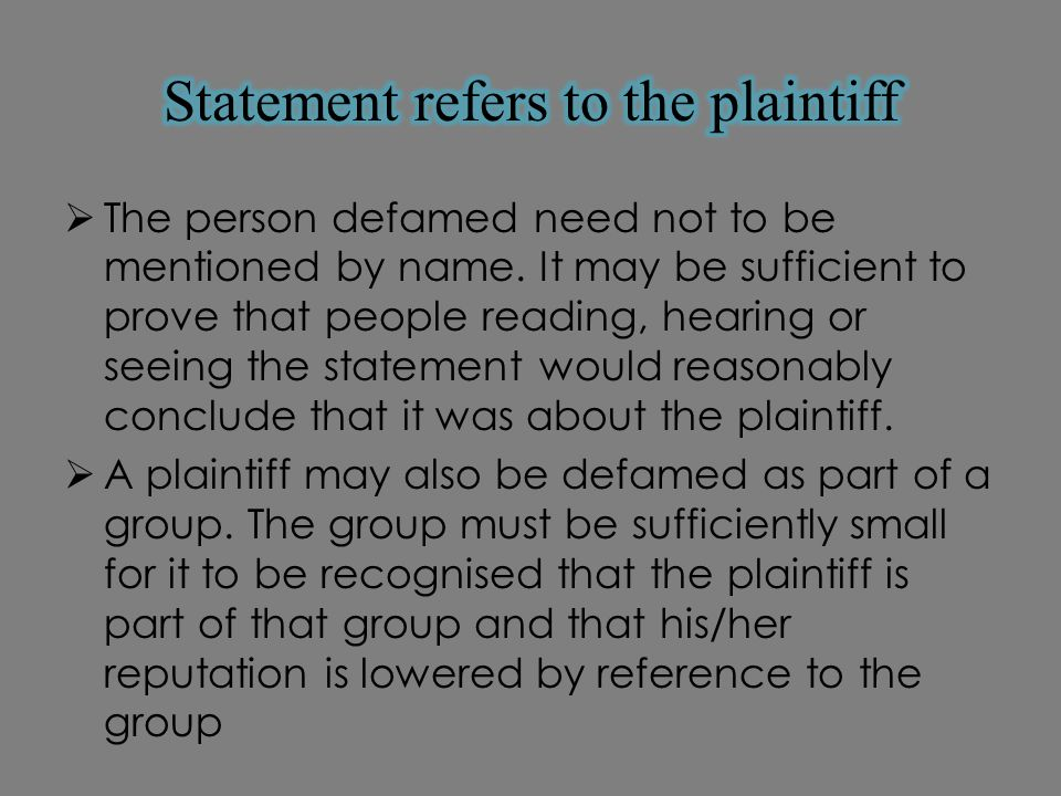 The person defamed need not to be mentioned by name. It may be sufficient to prove that people reading, hearing or seeing the statement would reason