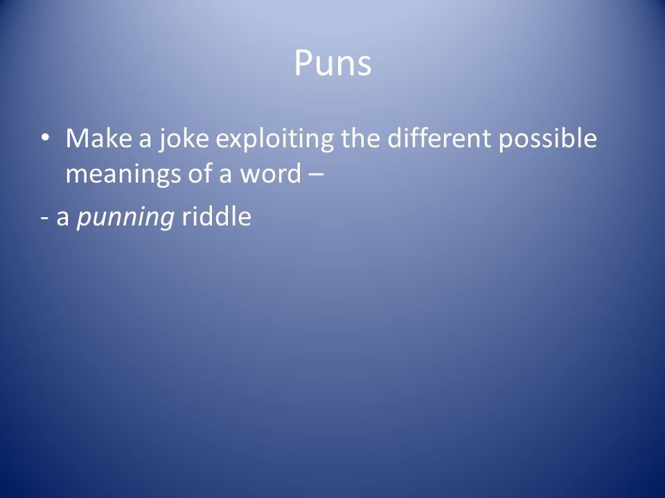 Puns Make a joke exploiting the different possible meanings of a word – - a punning riddle