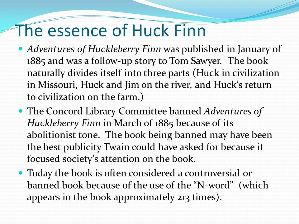 The essence of Huck Finn Adventures of Huckleberry Finn was published in January of 1885 and was a follow-up story to Tom Sawyer.