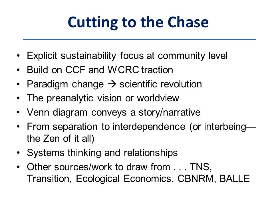 Cutting to the Chase Explicit sustainability focus at community level Build on CCF and WCRC traction Paradigm change  scientific revolution The preanalytic vision or worldview Venn diagram conveys a story/narrative From separation to interdependence (or interbeing— the Zen of it all) Systems thinking and relationships Other sources/work to draw from...