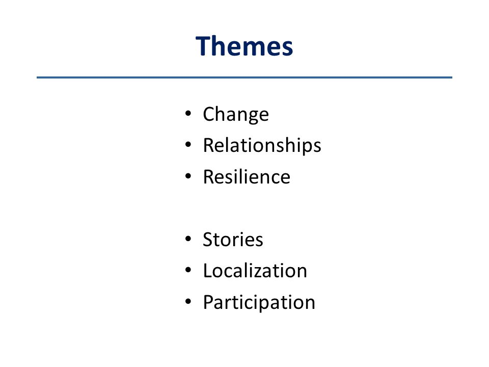 Themes Change Relationships Resilience Stories Localization Participation
