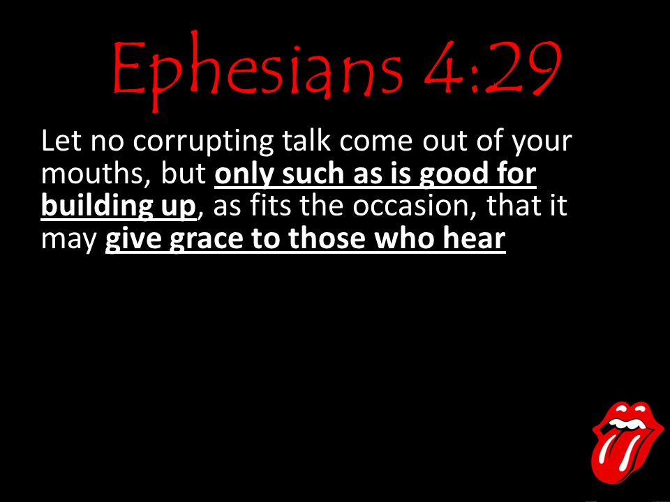 Ephesians 4:29 Let no corrupting talk come out of your mouths, but only such as is good for building up, as fits the occasion, that it may give grace
