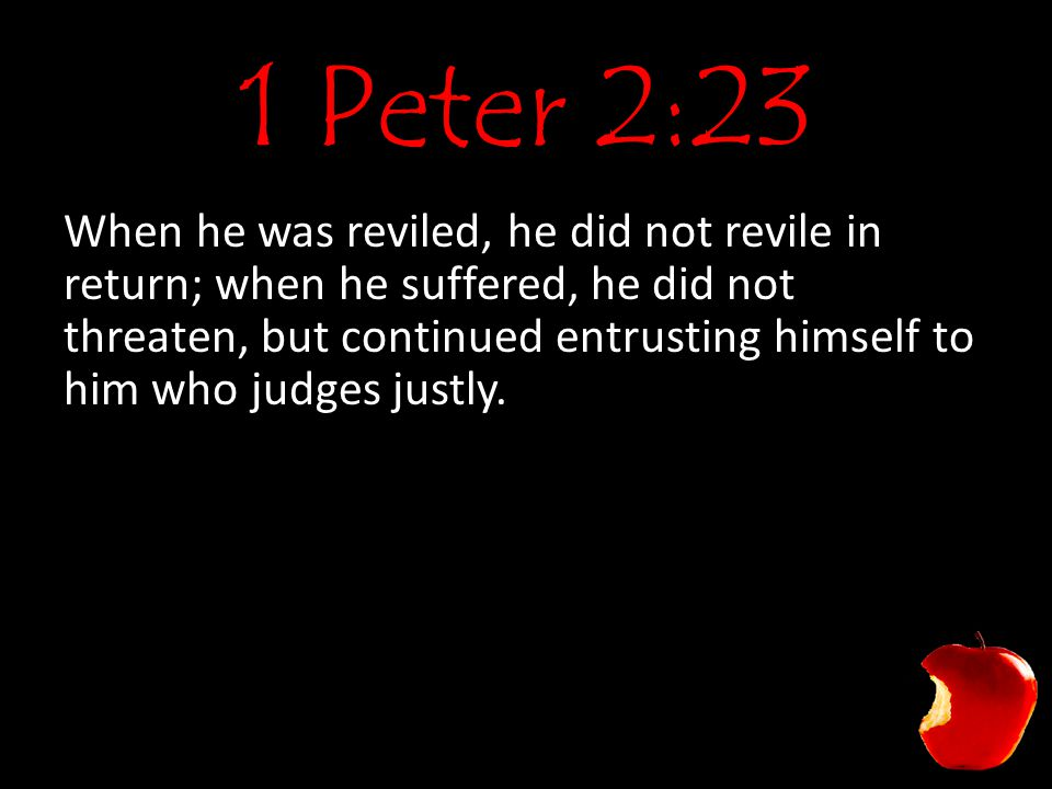 1 Peter 2:23 When he was reviled, he did not revile in return; when he suffered, he did not threaten, but continued entrusting himself to him who judg