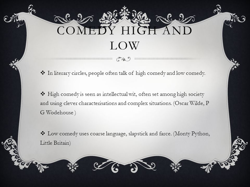 COMEDY HIGH AND LOW  In literary circles, people often talk of high comedy and low comedy.