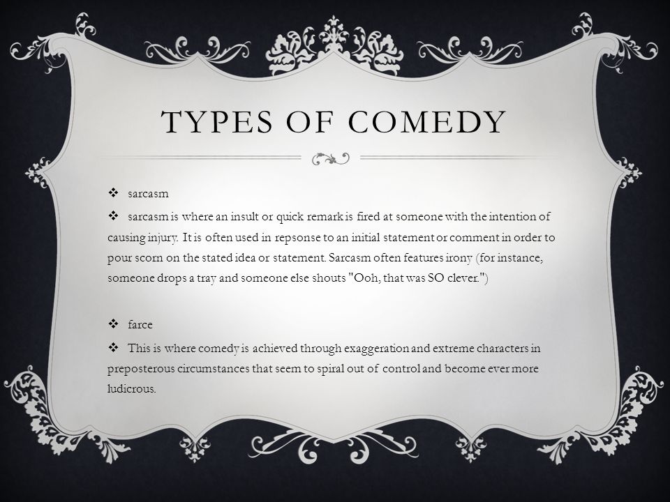 TYPES OF COMEDY  sarcasm  sarcasm is where an insult or quick remark is fired at someone with the intention of causing injury.