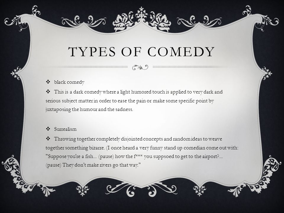 TYPES OF COMEDY  black comedy  This is a dark comedy where a light humored touch is applied to very dark and serious subject matter in order to ease the pain or make some specific point by juxtaposing the humour and the sadness.