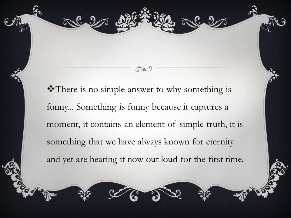  There is no simple answer to why something is funny...