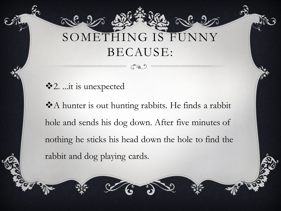 SOMETHING IS FUNNY BECAUSE:  2....it is unexpected  A hunter is out hunting rabbits.