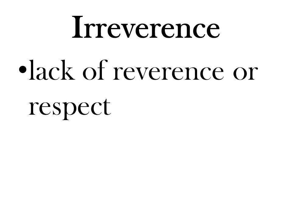Irreverence lack of reverence or respect
