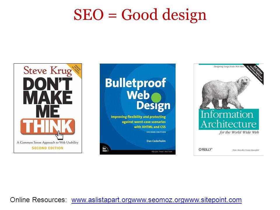 SEO = Good design Online Resources: www.aslistapart.orgwww.seomoz.orgwww.sitepoint.comwww.aslistapart.orgwww.seomoz.orgwww.sitepoint.com