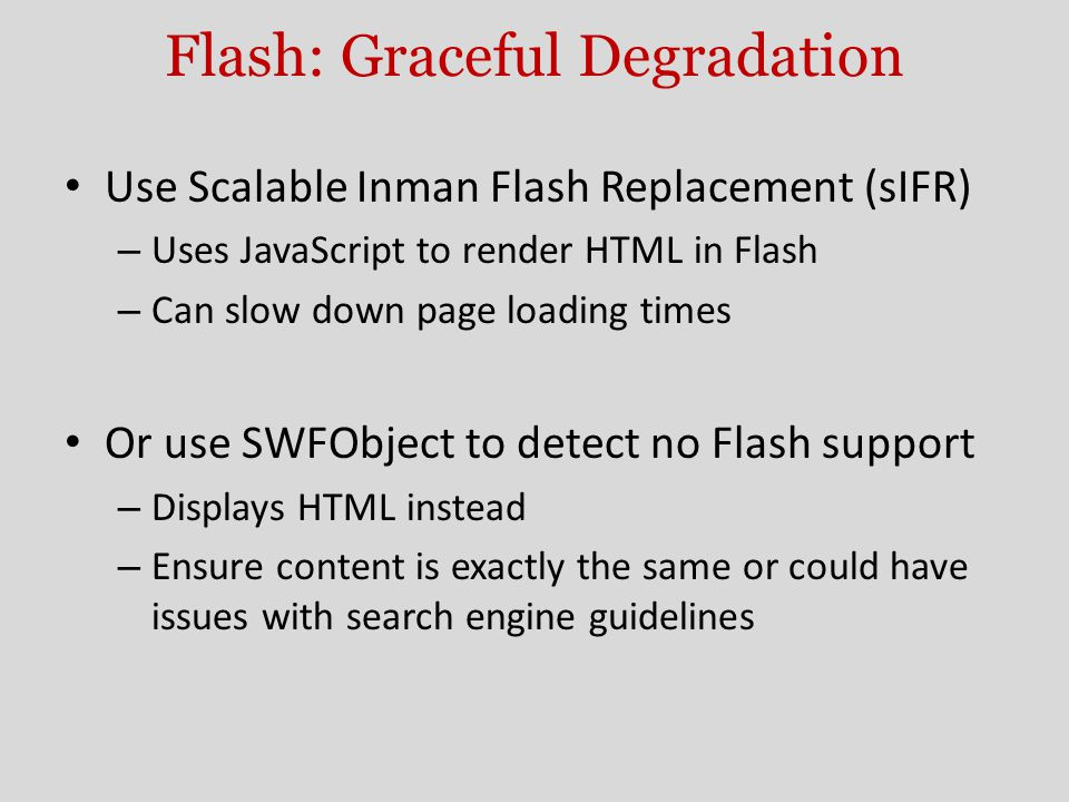Flash: Graceful Degradation Use Scalable Inman Flash Replacement (sIFR) – Uses JavaScript to render HTML in Flash – Can slow down page loading times Or use SWFObject to detect no Flash support – Displays HTML instead – Ensure content is exactly the same or could have issues with search engine guidelines