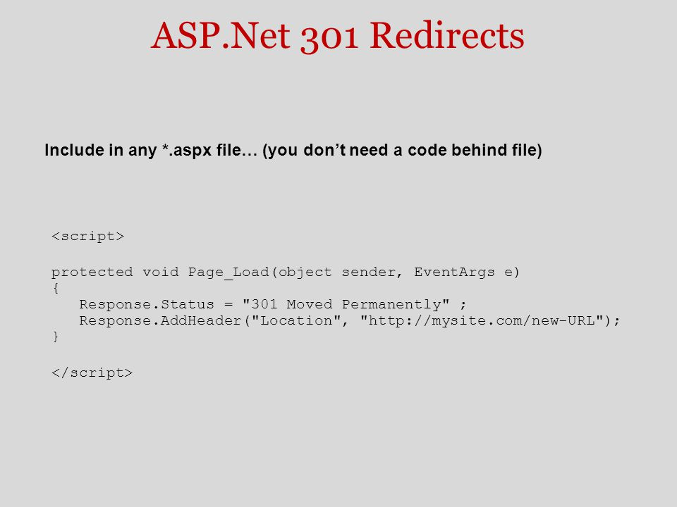 ASP.Net 301 Redirects protected void Page_Load(object sender, EventArgs e) { Response.Status = 301 Moved Permanently ; Response.AddHeader( Location , http://mysite.com/new-URL ); } Include in any *.aspx file… (you don't need a code behind file)