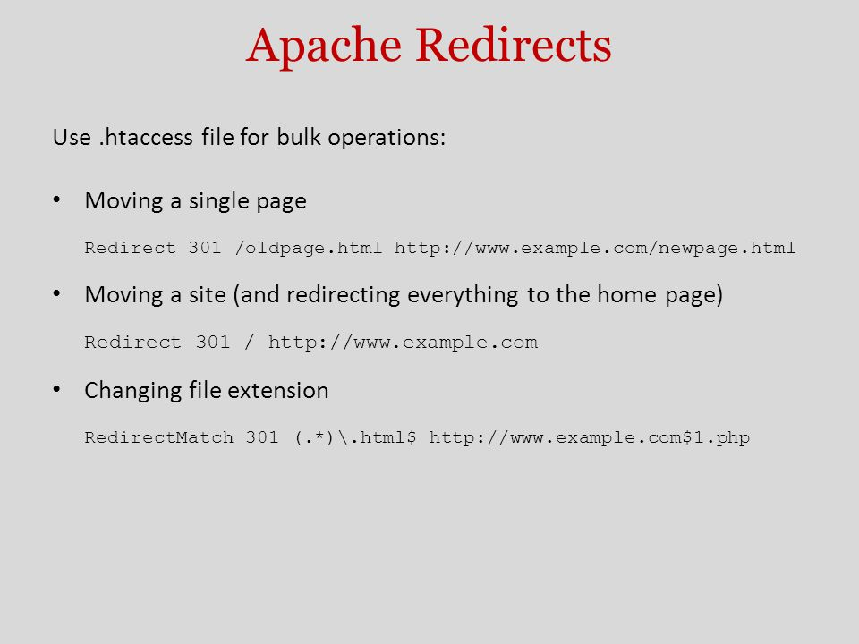 Apache Redirects Use.htaccess file for bulk operations: Moving a single page Redirect 301 /oldpage.html http://www.example.com/newpage.html Moving a site (and redirecting everything to the home page) Redirect 301 / http://www.example.com Changing file extension RedirectMatch 301 (.*)\.html$ http://www.example.com$1.php