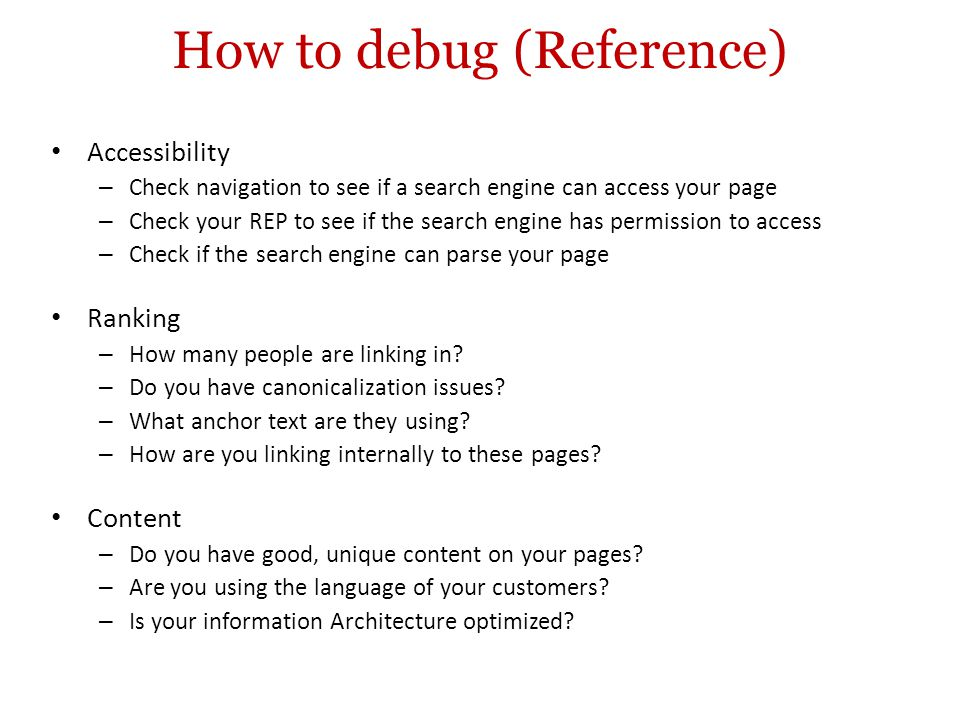 How to debug (Reference) Accessibility – Check navigation to see if a search engine can access your page – Check your REP to see if the search engine has permission to access – Check if the search engine can parse your page Ranking – How many people are linking in.
