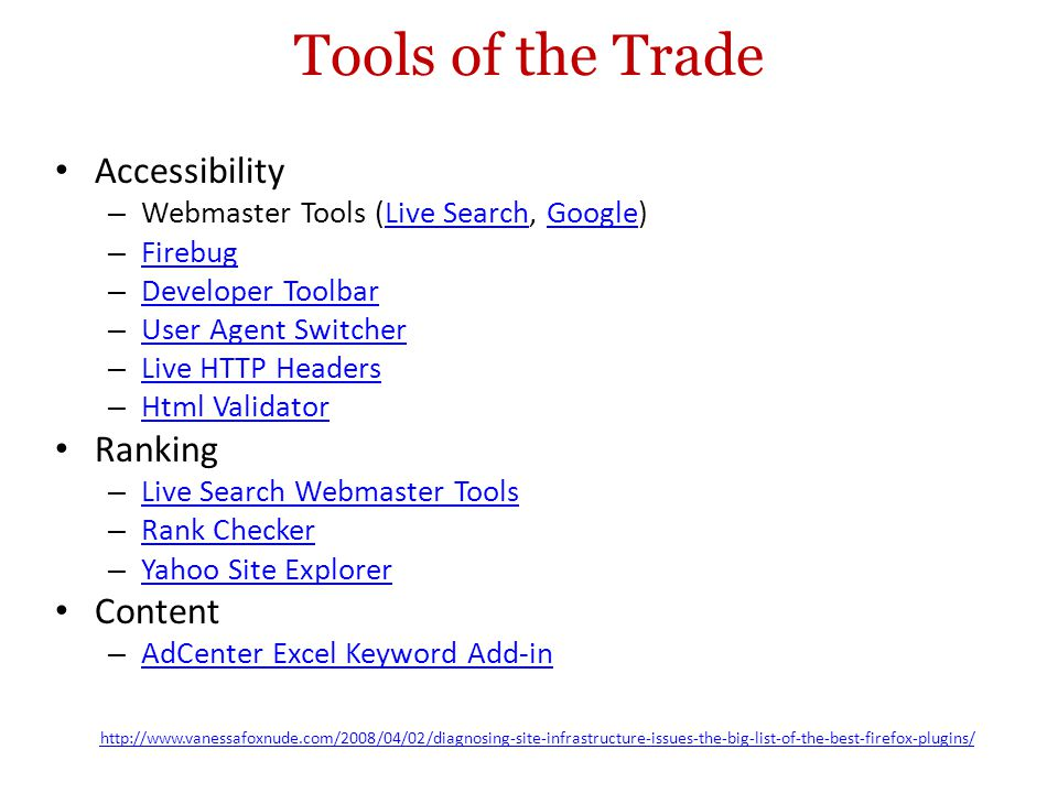 Tools of the Trade Accessibility – Webmaster Tools (Live Search, Google)Live SearchGoogle – Firebug Firebug – Developer Toolbar Developer Toolbar – User Agent Switcher User Agent Switcher – Live HTTP Headers Live HTTP Headers – Html Validator Html Validator Ranking – Live Search Webmaster Tools Live Search Webmaster Tools – Rank Checker Rank Checker – Yahoo Site Explorer Yahoo Site Explorer Content – AdCenter Excel Keyword Add-in AdCenter Excel Keyword Add-in http://www.vanessafoxnude.com/2008/04/02/diagnosing-site-infrastructure-issues-the-big-list-of-the-best-firefox-plugins/