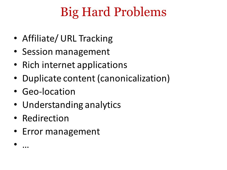 Big Hard Problems Affiliate/ URL Tracking Session management Rich internet applications Duplicate content (canonicalization) Geo-location Understanding analytics Redirection Error management …