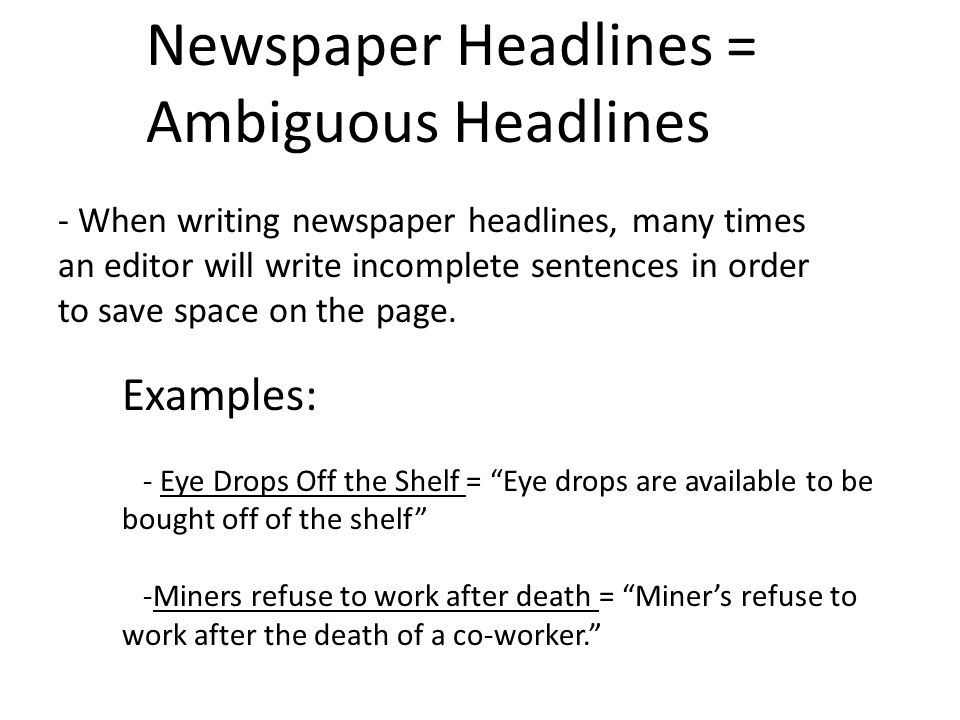 Newspaper Headlines = Ambiguous Headlines - When writing newspaper headlines, many times an editor will write incomplete sentences in order to save space on the page.