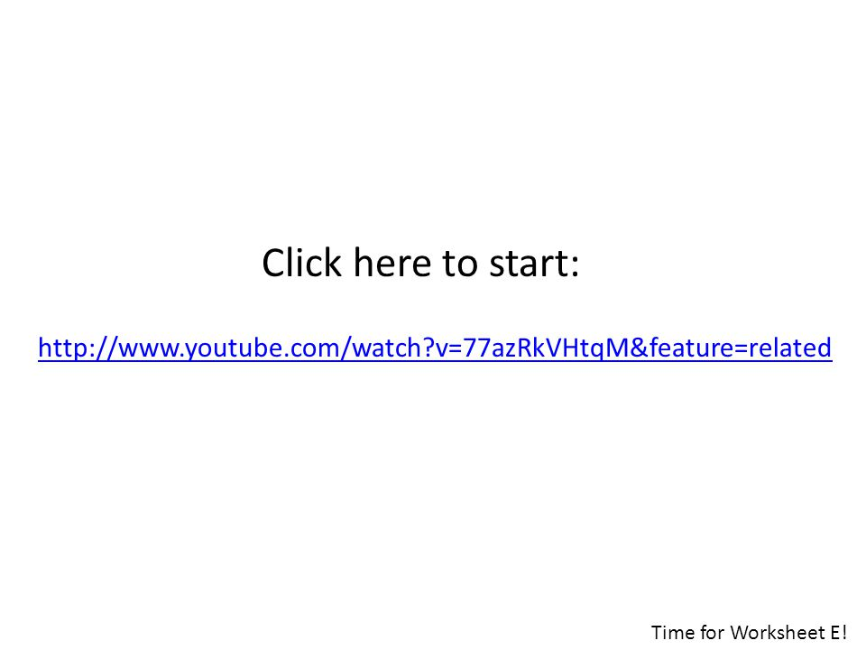 http://www.youtube.com/watch?v=77azRkVHtqM&feature=related Click here to start: Time for Worksheet E!