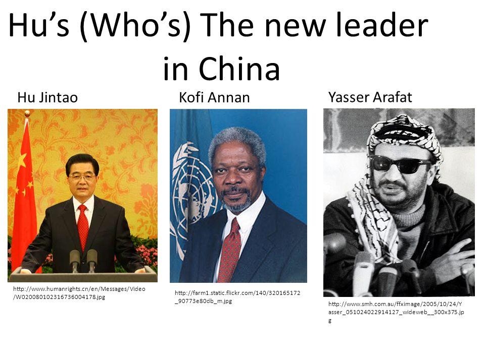 http://www.smh.com.au/ffximage/2005/10/24/Y asser_051024022914127_wideweb__300x375.jp g Yasser Arafat http://farm1.static.flickr.com/140/320165172 _90773e80db_m.jpg Kofi AnnanHu Jintao http://www.humanrights.cn/en/Messages/Video /W020080102316736004178.jpg Hu's (Who's) The new leader in China