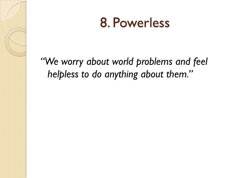 """8. Powerless """"We worry about world problems and feel helpless to do anything about them."""""""