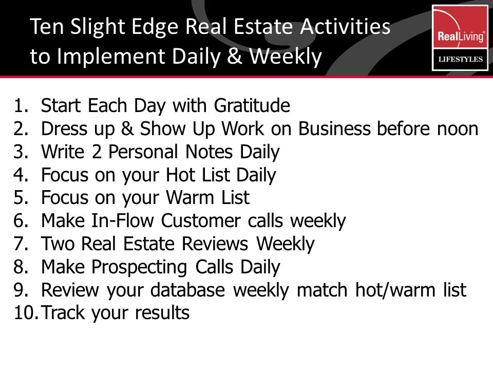 Ten Slight Edge Real Estate Activities to Implement Daily & Weekly 1.Start Each Day with Gratitude 2.Dress up & Show Up Work on Business before noon 3.Write 2 Personal Notes Daily 4.Focus on your Hot List Daily 5.Focus on your Warm List 6.Make In-Flow Customer calls weekly 7.Two Real Estate Reviews Weekly 8.Make Prospecting Calls Daily 9.Review your database weekly match hot/warm list 10.Track your results