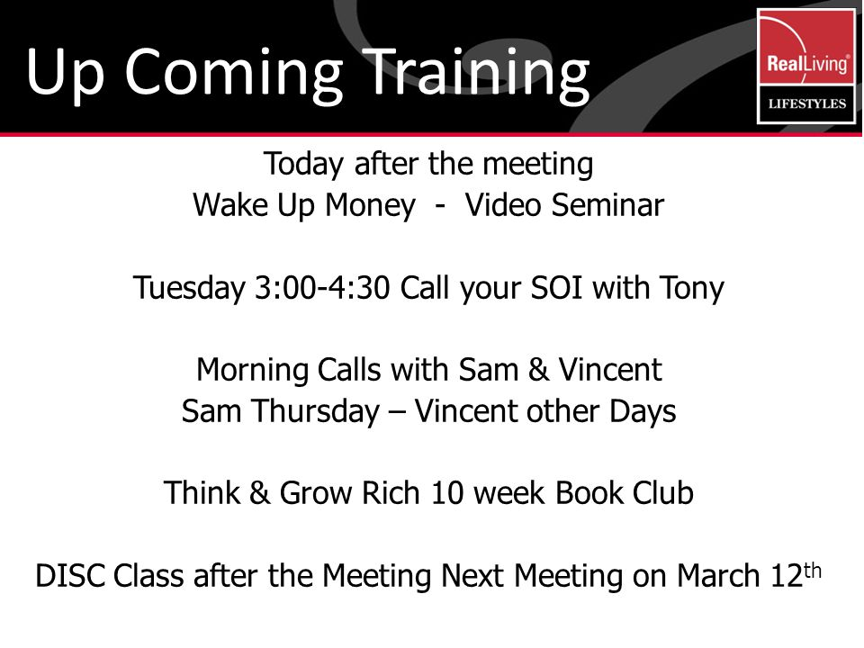 Today after the meeting Wake Up Money - Video Seminar Tuesday 3:00-4:30 Call your SOI with Tony Morning Calls with Sam & Vincent Sam Thursday – Vincent other Days Think & Grow Rich 10 week Book Club DISC Class after the Meeting Next Meeting on March 12 th Up Coming Training