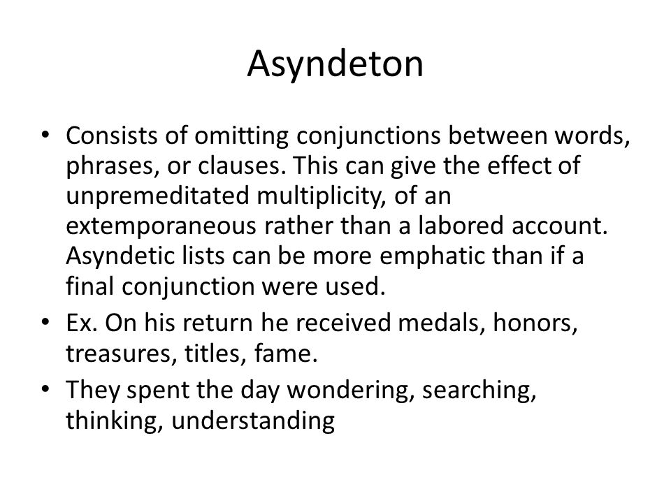 Asyndeton Consists of omitting conjunctions between words, phrases, or clauses. This can give the effect of unpremeditated multiplicity, of an extempo