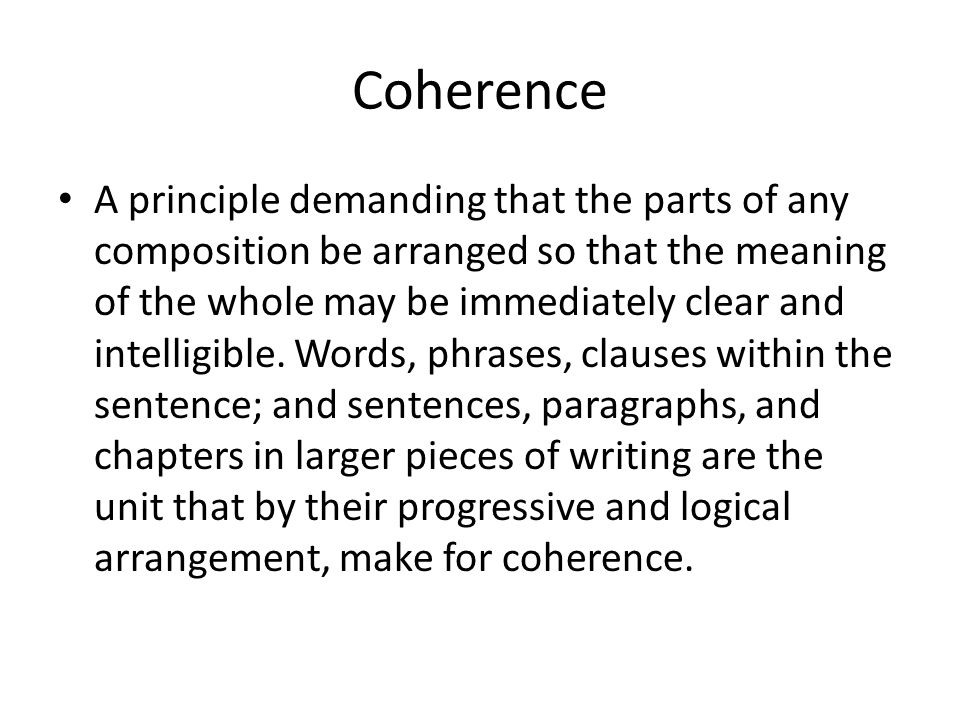 Coherence A principle demanding that the parts of any composition be arranged so that the meaning of the whole may be immediately clear and intelligib