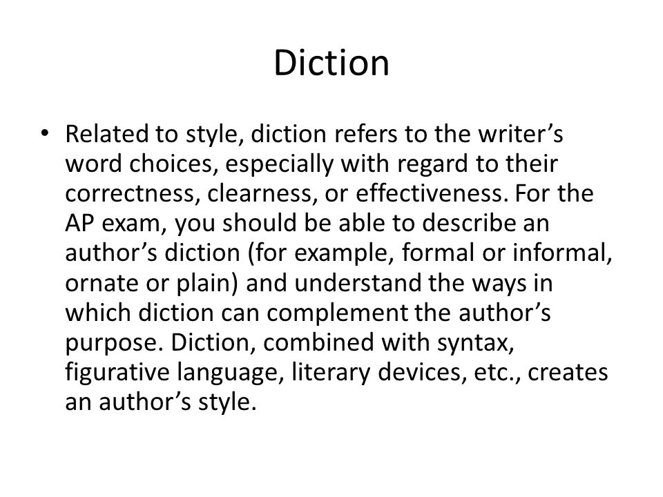 Diction Related to style, diction refers to the writer's word choices, especially with regard to their correctness, clearness, or effectiveness. For t