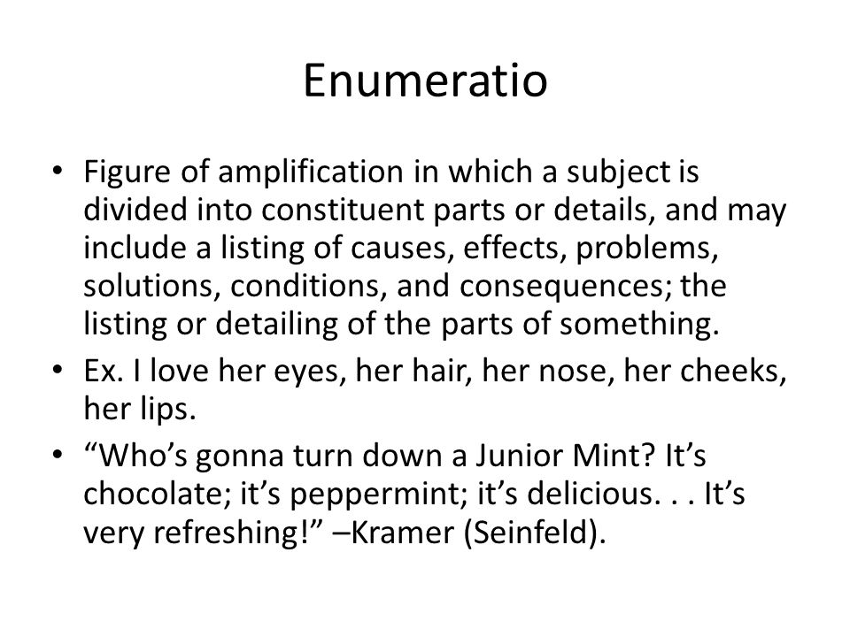 Enumeratio Figure of amplification in which a subject is divided into constituent parts or details, and may include a listing of causes, effects, prob