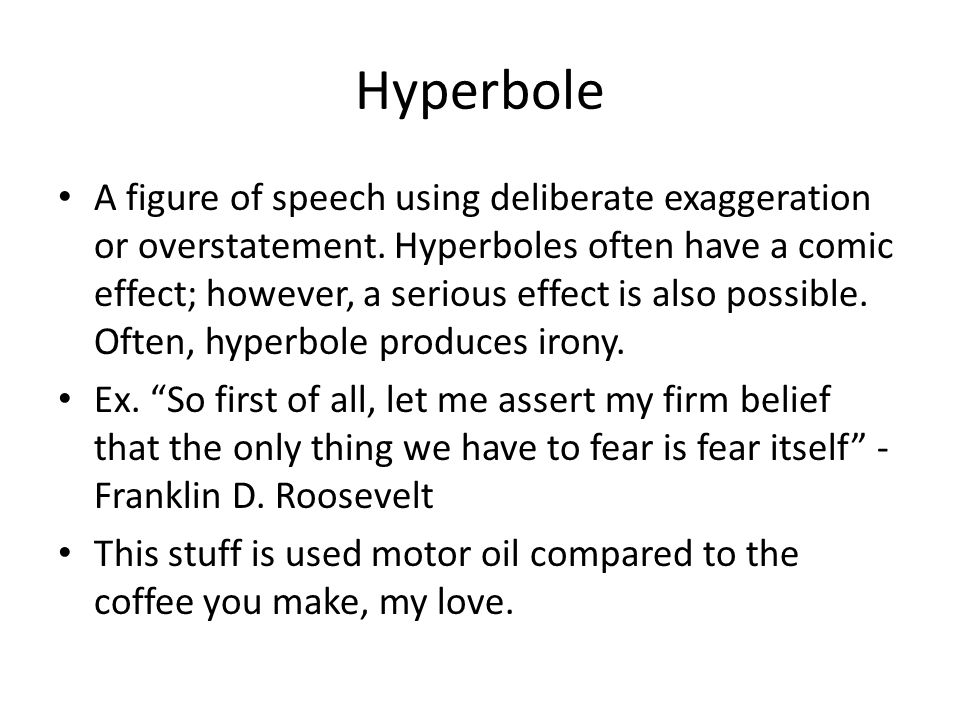Hyperbole A figure of speech using deliberate exaggeration or overstatement. Hyperboles often have a comic effect; however, a serious effect is also p